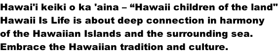 "Hawai'i keiki o ka 'aina – ""Hawaii children of the land"" Hawaii Is Life is about deep connection in harmony  of the Hawaiian Islands and the surrounding sea.  Embrace the Hawaiian tradition and culture."